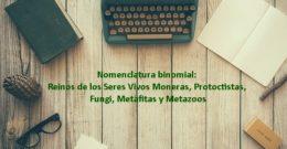 Nomenclatura binomial: Reinos de los Seres Vivos Moneras, Protoctistas, Fungi, Metafitas y Metazoos